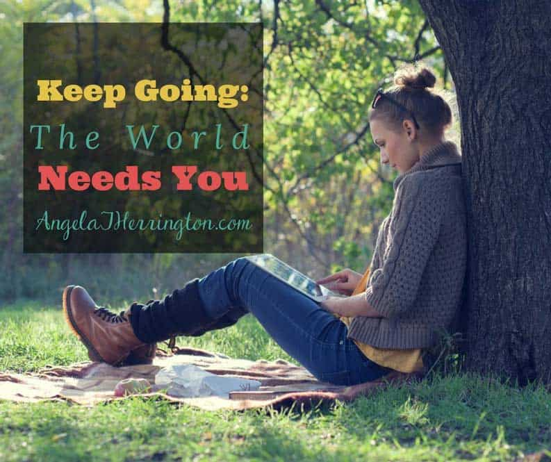 Keep Going–The World Needs You